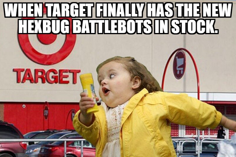 HEXBUG Meme Contest - When Target Finally has the new HEXBUG BattleBots in Stock